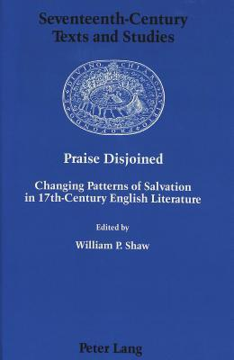 Praise Disjoined: Changing Patterns of Salvation in 17th-Century English Literature  by  William P. Shaw