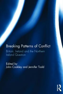 Breaking Patterns of Conflict: Britain, Ireland and the Northern Ireland Question  by  John Coakley