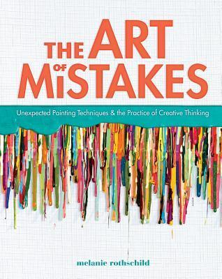 The Art of Mistakes: Unexpected Painting Techniques and the Practice of Creative Thinking  by  Melanie Rothschild