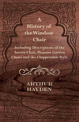 A History of the Windsor Chair - Including Descriptions of the Tavern Chair, Pleasure Garden Chairs and the Chippendale Style  by  Arthur Hayden