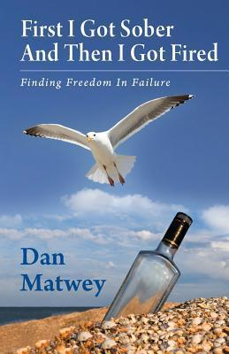 First I Got Sober and Then I Got Fired: Finding Freedom in Failure MR Dan Matwey