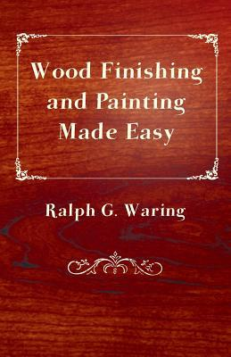 Wood Finishing and Painting Made Easy  by  Ralph G. Waring