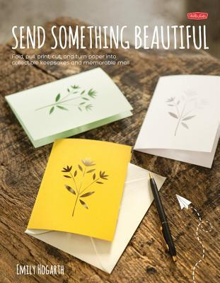 Send Something Beautiful: Fold, pull, print, cut, and turn paper into collectible keepsakes and memorable mail Lynn Hatzius