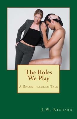 The Roles We Play: A Spank-Tacular Tale  by  J W Richard