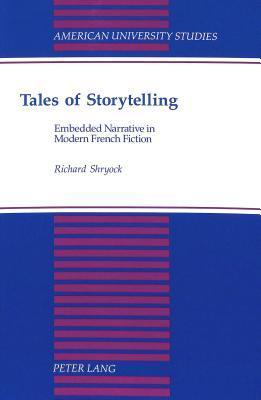 Tales of Storytelling: Embedded Narrative in Modern French Fiction  by  Richard Shryock