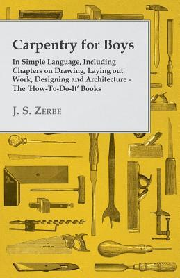 Carpentry for Boys - In Simple Language, Including Chapters on Drawing, Laying Out Work, Designing and Architecture - The How-To-Do-It Books James Slough Zerbe