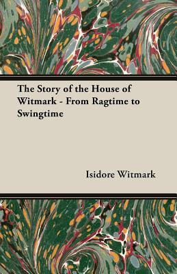 The Story Of The House Of Witmark   From Ragtime To Swingtime Isidore Witmark