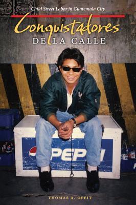 Conquistadores de La Calle: Child Street Labor in Guatemala City  by  Thomas A Offit