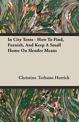 In City Tents - How to Find, Furnish, and Keep a Small Home on Slender Means  by  Christine Herrick