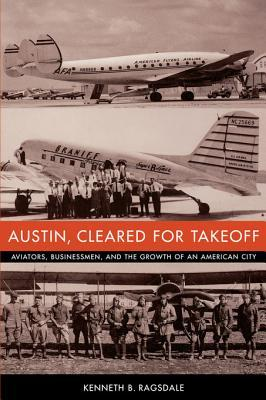 Austin, Cleared for Takeoff: Aviators, Businessmen, and the Growth of an American City Kenneth Baxter Ragsdale