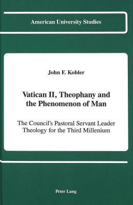 Vatican II, Theophany and the Phenomenon of Man: The Councils Pastoral Servant Leader Theology for the Third Millennium  by  John F. Kobler