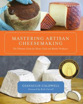 Mastering Artisan Cheesemaking: The Ultimate Guide for Home-Scale and Market Producer Gianaclis Caldwell