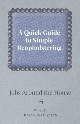 A Quick Guide to Simple Reupholstering Jobs Around the House Raymond F. Yates