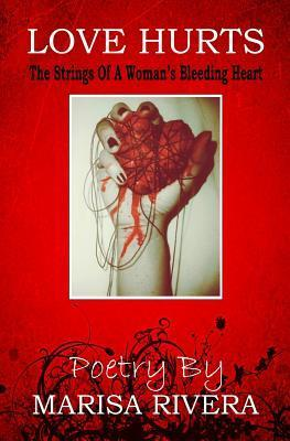 Love Hurts: The Strings of a Young Womans Bleeding Heart  by  Marisa Rivera
