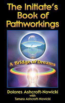 The Initiates Book of Pathworkings: A Bridge of Dreams Dolores Ashcroft-Nowicki