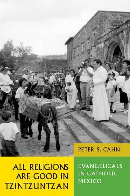 All Religions Are Good in Tzintzuntzan: Evangelicals in Catholic Mexico  by  Peter S. Cahn