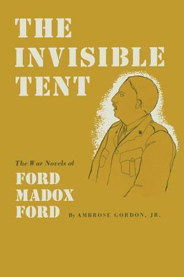 The Invisible Tent: The War Novels of Ford Madox Ford Ambrose Gordon Jr.