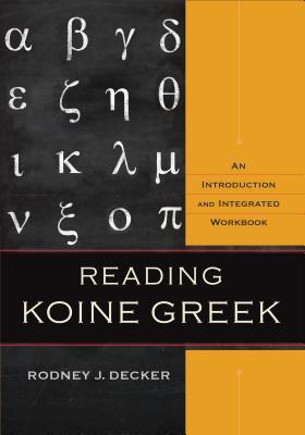 Reading Koine Greek: An Introduction and Integrated Workbook Rodney J. Decker