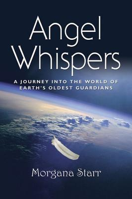 Angel Whispers: A Journey Into the World of Earths Oldest Guardians  by  Morgana Starr