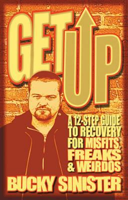 Get Up: A 12-Step Guide to Recovery for Misfits, Freaks, and Weirdos  by  Bucky Sinister
