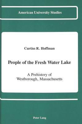 People of the Fresh Water Lake: A Prehistory of Westborough, Massachusetts  by  Curtiss Hoffman