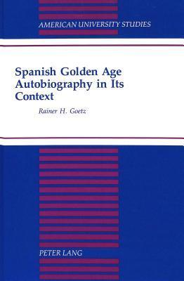Spanish Golden Age Autobiography in Its Context  by  Rainer H. Goetz