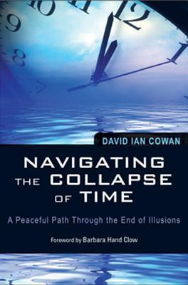 Navigating the Collapse of Time: A Peaceful Path Through the End of Illusion  by  David Cowan