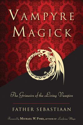 Vampyre Magick: The Grimoire of the Living Vampire Father Sebastiaan