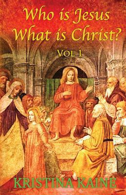 Who Is Jesus: What Is Christ? Vol 1  by  Kristina Kaine