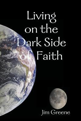 Living on the Dark Side of Faith  by  Jim Greene