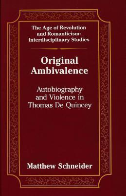 Original Ambivalence: Autobiography And Violence In Thomas De Quincey  by  Matthew  Schneider