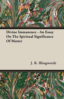 Divine Immanence - An Essay on the Spiritual Significance of Matter  by  J. R. Illingworth