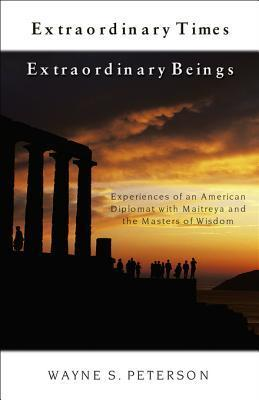 Extraordinary Times, Extraordinary Beings: Experiences of an American Diplomat with Maitreya and the Masters of Wisdom  by  Wayne S Peterson
