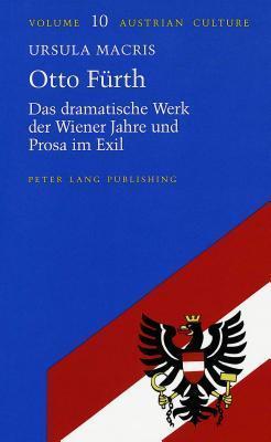Otto Fuerth: Das Dramatische Werk Der Wiener Jahre Und Prosa Im Exil Ursula MacRis