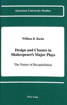 Design and Closure in Shakespeares Major Plays: The Nature of Recapitulation William B. Bache