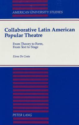 Collaborative Latin American Popular Theatre: From Theory To Form, From Text To Stage  by  Elena De Costa