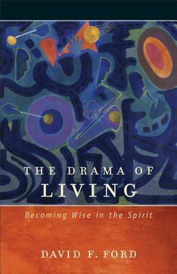 The Drama of Living: Becoming Wise in the Spirit David F. Ford