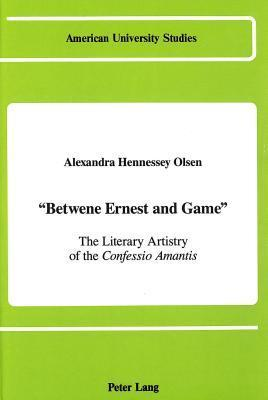 Betwene Ernest and Game: The Literary Artistry of the Confessio Amantis Alexandra Hennessey Olsen