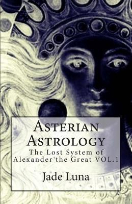 Asterian Astrology: The Lost System of Alexander the Great Vol.1  by  Jade Luna