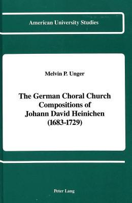The German Choral Church Compositions of Johann David Heinichen (1683-1729)  by  Melvin P. Unger