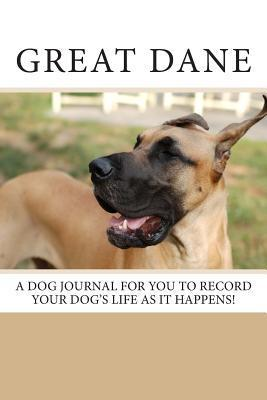 Great Dane: A Dog Journal for You to Record Your Dogs Life as It Happens!  by  Debbie Miller