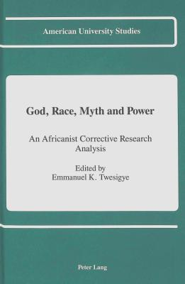 God, Race, Myth and Power: An Africanist Corrective Research Analysis  by  Emmanuel K. Twesigye