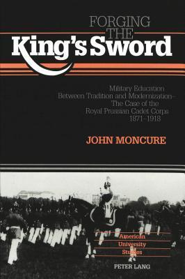 Forging the Kings Sword: Military Education Between Tradition and Modernization - The Case of the Royal Prussian Cadet Corps 1871-1918 John Moncure