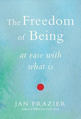 The Freedom of Being: At Ease with What Is  by  Jan Frazier