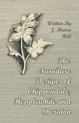 The Furniture Designs of Chippendale, Hepplewhite and Sheraton Arthur Hayden