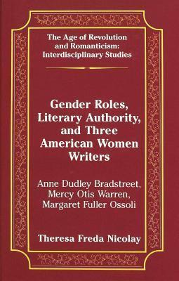 Gender Roles, Literary Authority, and Three American Women Writers: Anne Dudley Bradstreet, Mercy Otis Warren, Margaret Fuller Ossoli Theresa Freda Nicolay