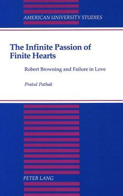 The Infinite Passion of Finite Hearts: Robert Browning and Failure in Love Pratul Pathak