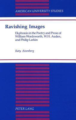 Ravishing Images: Ekphrasis In The Poetry And Prose Of William Wordsworth, W. H. Auden, And Philip Larkin Katy Aisenberg
