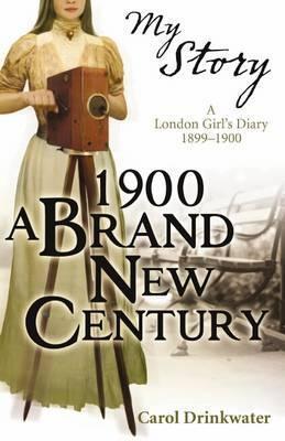 1900: A Brand New Century: A London Girls Diary, 1899-1900 Carol Drinkwater