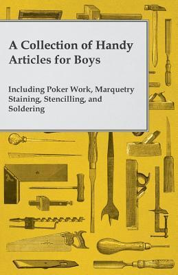 A Collection of Handy Articles for Boys - Including Poker Work, Marquetry Staining, Stencilling, and Soldering Anonymous